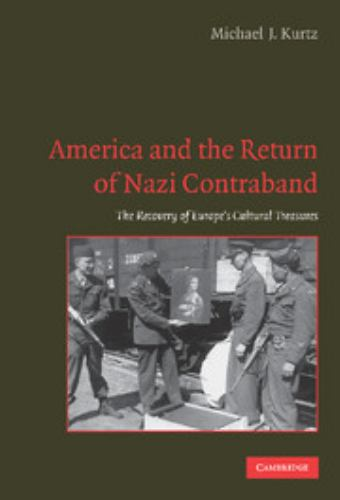 America and the Return of Nazi Contraband : The Recovery of Europe's Cultural Treasures - Michael J. Kurtz