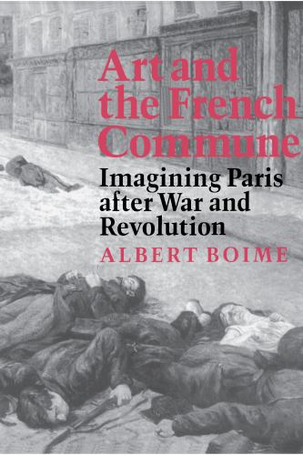 Art and the French Commune : Imagining Paris after War and Revolution - Albert Boime