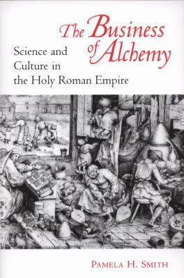 The Business of Alchemy : Science and Culture in the Holy Roman Empire - Pamela H. Smith