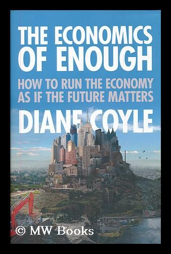 The economics of enough : how to run the economy as if the future matters / Diane Coyle - Coyle, Diane