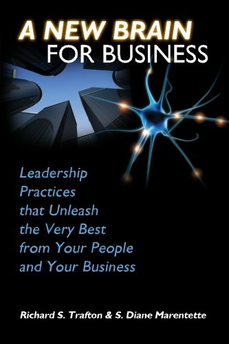 A New Brain for Business: Leadership Practices That Unleash the Best from Your People and Your Business - Richard S. Trafton Ph.D.; S. Diane Marentette