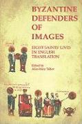 Byzantine Defenders of Images: Eight Saints' Lives in English Translation