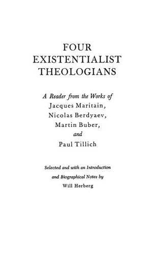 Four Existentialist Theologians : A Reader from the Work of Jacques Maritain, Nicolas Berdyaev, Martin Buber, and Paul Tillich - Herberg, Will