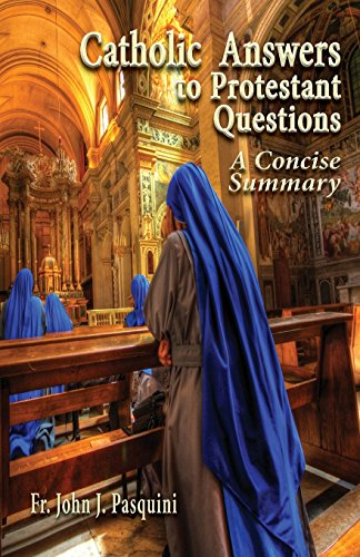 Catholic Answers to Protestant Questions: A Concise Summary - John J. Pasquini