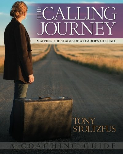 The Calling Journey: Mapping the Stages of a Leader's Life Call: A Coaching Guide - Tony Stoltzfus
