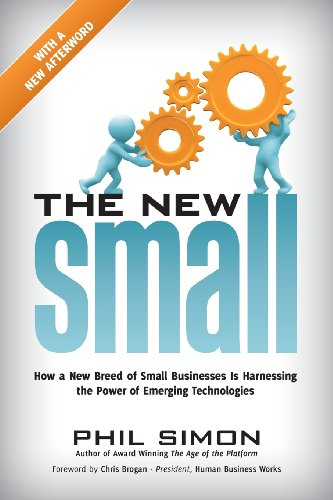 The New Small: How a New Breed of Small Businesses Is Harnessing the Power of Emerging Technologies - Phil Simon