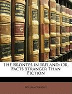 The Bront S in Ireland: Or, Facts Stranger Than Fiction - Wright, William