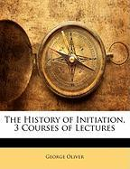 The History of Initiation, 3 Courses of Lectures - Oliver, George