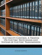 Electricity Control: A Treatise on Electric Switchgear and Systems of Electric Transmission - Andrews, Leonard