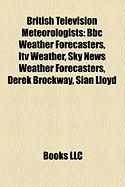 British Television Meteorologists: BBC Weather Forecasters, Itv Weather, Sky News Weather Forecasters, Derek Brockway, Si[n Lloyd