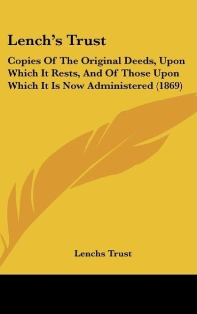 Lench's Trust: Copies of the Original Deeds, Upon Which It Rests, and of Those Upon Which It Is Now Administered (1869)