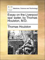 Essay on the Liverpool spa' water, by Thomas Houlston, M.D. - Houlston, Thomas