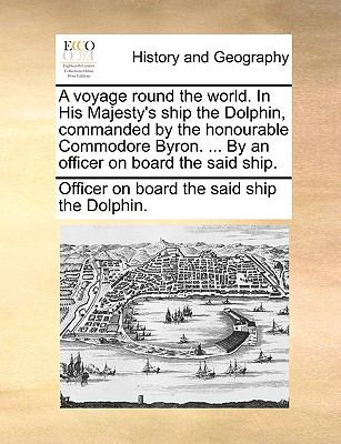 A Voyage Round the World in His Majesty's Ship the Dolphin, Commanded by the Honourable Commodore Byron by an Officer on Board the Said Ship - Officer On Board The Said Ship The Dolph