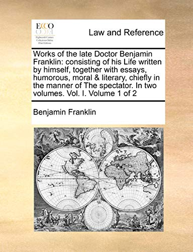 Works of the Late Doctor Benjamin Franklin: Consisting of His Life Written by Himself, Together with Essays, Humorous, Moral Literary, Chiefly in the Manner of the Spectator. in Two Volumes. Vol. I. Volume 1 of 2 (Paperback) - Benjamin Franklin