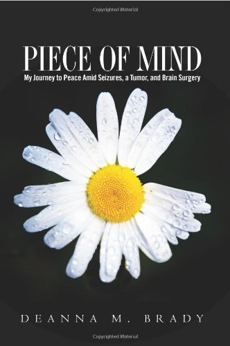 Piece of Mind: My Journey to Peace Amid Seizures, a Tumor, and Brain Surgery - Deanna M. Brady