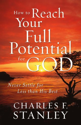 How to Reach Your Full Potential for God: Never Settle for Less than His Best - Dr. Charles Stanley