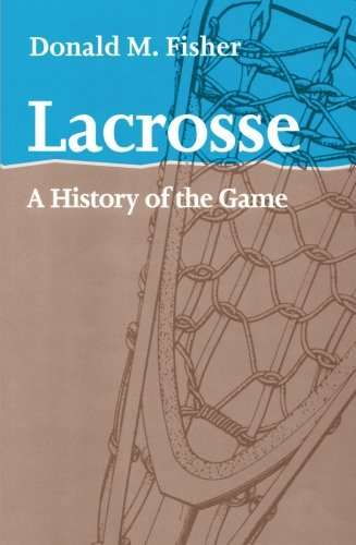 Lacrosse: A History of the Game - Donald M. Fisher