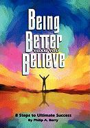 Being Better Than You Believe: 8 Steps to Ultimate Success - Berry, Philip