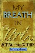 My Breath in Art: Acting from Within - Manley, Beatrice