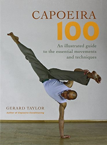 Capoeira 100: An Illustrated Guide to the Essential Movements and Techniques - Taylor, Gerard
