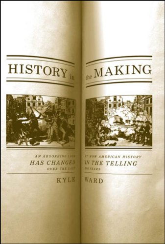 History in the Making: An Absorbing Look at How American History Has Changed in the Telling over the Last 200 Years - Kyle Roy Ward