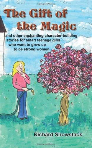 The Gift Of The Magic And Other Enchanting Character-building Stories For Smart Teenage Girls Who Want To Grow Up To Be Strong Women: .. - Richard Showstack