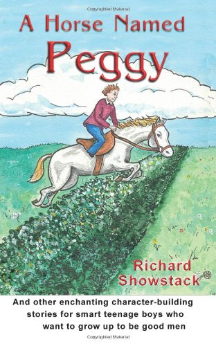 A Horse Named Peggy And Other Enchanting Character-building Stories For Smart Teenage Boys Who Want To Grow Up To Be Good Men: Horse Named P - Richard Showstack