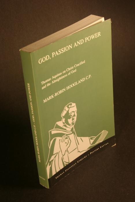 God, passion and power : Thomas Aquinas on Christ crucified and the almightiness of God. - Hoogland, Mark-Robin, 1969-
