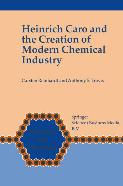 Heinrich Caro and the Creation of Modern Chemical Industry - Anthony S. Travis