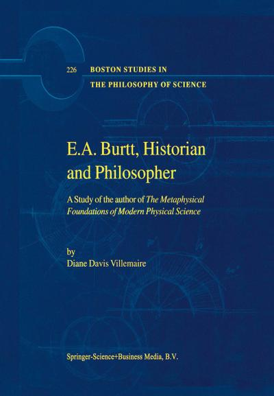E.A. Burtt, Historian and Philosopher : A Study of the author of The Metaphysical Foundations of Modern Physical Science - D. Villemaire