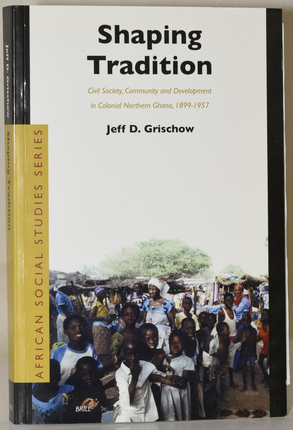 Shaping Tradition : Civil Society, Community and Development in Colonial Northern Ghana, 1899-1957 - Grischow, Jeff D.
