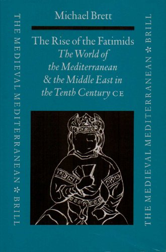 The Rise of the Fatimids: The World of the Mediterranean and the Middle East in the Fourth Century of the Hijra, Tenth Century Ce - Michael Brett
