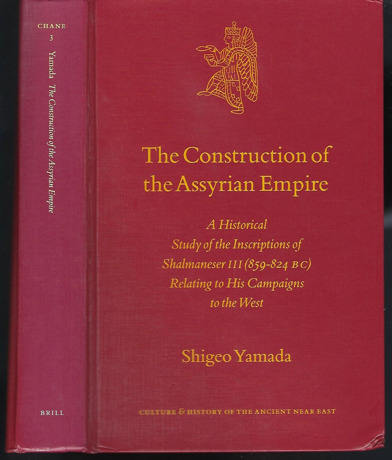 The Construction of the Assyrian Empire: A Historical Study of the Inscriptions of Shalmanesar III Relating to His Campaigns in the West (Culture and History of the Ancient Near East) - Yamada, Sadami
