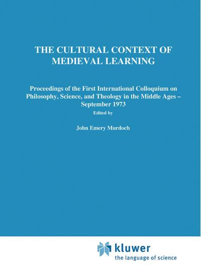The Cultural Context of Medieval Learning : Proceedings of the First International Colloquium on Philosophy, Science, and Theology in the Middle Ages - September 1973 - J. E. Murdoch