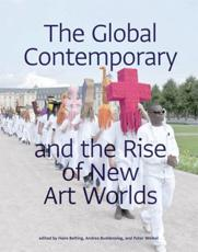 The Global Contemporary and the Rise of New Art Worlds - Hans Belting (editor), Andrea Buddensieg (editor), Peter Weibel (editor)