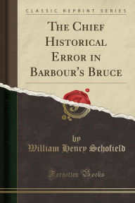 The Chief Historical Error in Barbour's Bruce (Classic Reprint) - William Henry Schofield