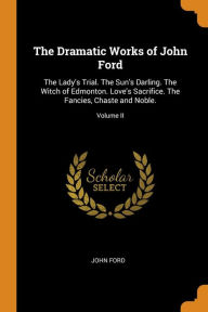 The Dramatic Works of John Ford: The Lady's Trial. The Sun's Darling. The Witch of Edmonton. Love's Sacrifice. The Fancies, Chaste and Noble.; Volume II - John Ford