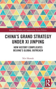 China's Grand Strategy Under Xi Jinping: How History Complicates Beijing's Global Outreach Niv Horesh Author