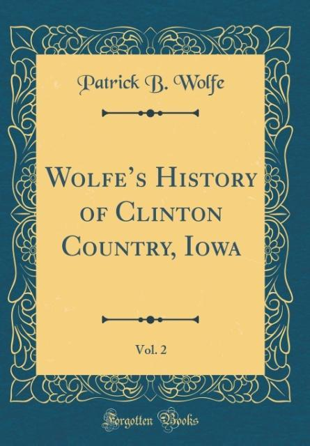 Wolfe´s History of Clinton Country, Iowa, Vol. 2 (Classic Reprint) als Buch von Patrick B. Wolfe