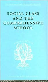 Social Class and the Comprehensive School: International Library of Sociology