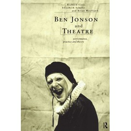 Ben Jonson And Theatre: Performance, Practice And Theory - Richard Allen Cave