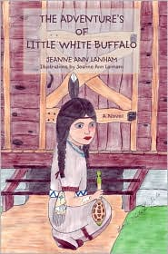 The Adventure's of Little White Buffalo - Jeanne Ann Lanham