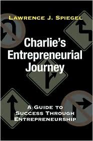 Charlie's Entrepreneurial Journey: A Guide to Success through Entrepreneurship - Lawrence J. Spiegel