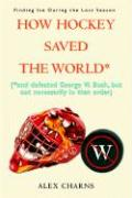 How Hockey Saved the World*: *And Defeated George W. Bush, But Not Necessarily in That Order