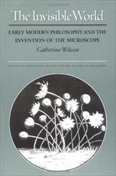 The Invisible World: Early Modern Philosophy and the Invention of the Microscope - Wilson, Catherine