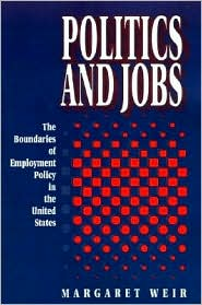 Politics and Jobs: The Boundaries of Employment Policy in the United States - Margaret Weir
