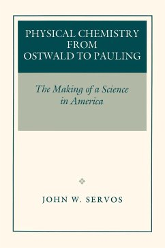 Physical Chemistry from Ostwald to Pauling: The Making of a Science in America - Servos, John W.