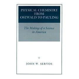 Physical Chemistry From Ostwald To Pauling: The Making Of A Science In America - John W. Servos