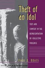 Theft of an Idol - Text and Context in the Representation of Collective Violence - Paul R Brass