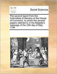 The second report from the Committee of Secrecy of the House of Commons, to whom the several papers referred to in His Majesty's message of the 12th day of May 1794 - See Notes Multiple Contributors